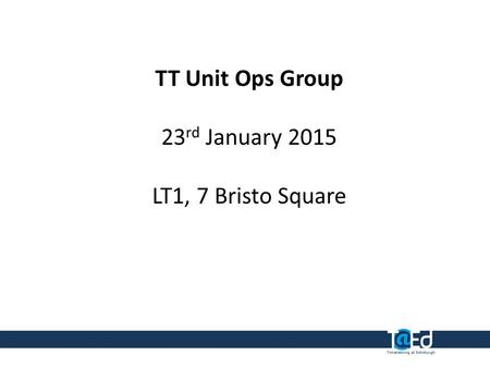 TT Unit Ops Group 23 rd January 2015 LT1, 7 Bristo Square.