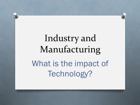 Industry and Manufacturing What is the impact of Technology?