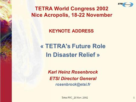 Tetra WC_20 Nov. 20021 TETRA World Congress 2002 Nice Acropolis, 18-22 November « TETRA's Future Role In Disaster Relief » Karl Heinz Rosenbrock ETSI Director.