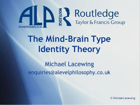 © Michael Lacewing The Mind-Brain Type Identity Theory Michael Lacewing