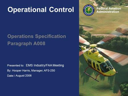 Presented to: HAI FIRC By: Hooper Harris, Manager, AFS-250 Date:February 2006 Federal Aviation Administration Operational Control Operations Specification.