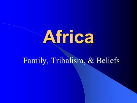 Africa Family, Tribalism, & Beliefs. FAMILIES A man or woman without kin is as good as dead Africans are very tied to family- much more so than Americans.