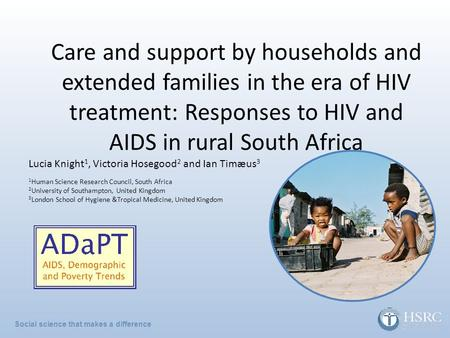 Social science that makes a difference Care and support by households and extended families in the era of HIV treatment: Responses to HIV and AIDS in rural.