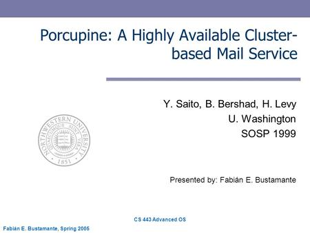 CS 443 Advanced OS Fabián E. Bustamante, Spring 2005 Porcupine: A Highly Available Cluster- based Mail Service Y. Saito, B. Bershad, H. Levy U. Washington.