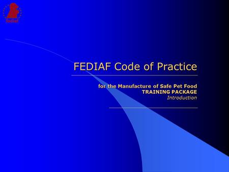 FEDIAF Code of Practice for the Manufacture of Safe Pet Food TRAINING PACKAGE Introduction.
