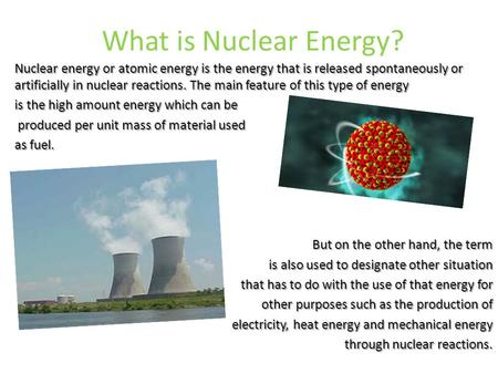 What is Nuclear Energy? Nuclear energy or atomic energy is the energy that is released spontaneously or artificially in nuclear reactions. The main feature.