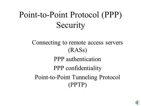 Point-to-Point Protocol (PPP) Security Connecting to remote access servers (RASs) PPP authentication PPP confidentiality Point-to-Point Tunneling Protocol.