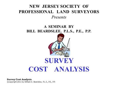 Survey Cost Analysis ©copyright 2011 by William E. Beardslee, P.L.S., P.E., P.P. NEW JERSEY SOCIETY OF PROFESSIONAL LAND SURVEYORS Presents A SEMINAR.