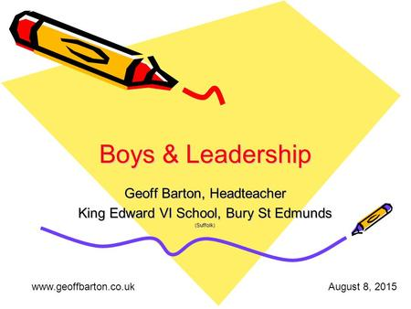 Boys & Leadership Geoff Barton, Headteacher King Edward VI School, Bury St Edmunds (Suffolk) www.geoffbarton.co.ukAugust 8, 2015.