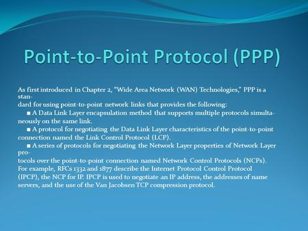 "As first introduced in Chapter 2, ""Wide Area Network (WAN) Technologies,"" PPP is a stan- dard for using point-to-point network links that provides the."
