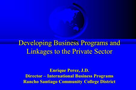 Developing Business Programs and Linkages to the Private Sector Enrique Perez, J.D. Director – International Business Programs Rancho Santiago Community.