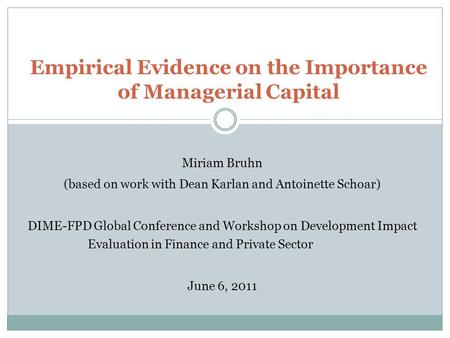 Empirical Evidence on the Importance of Managerial Capital Miriam Bruhn (based on work with Dean Karlan and Antoinette Schoar) DIME-FPD Global Conference.