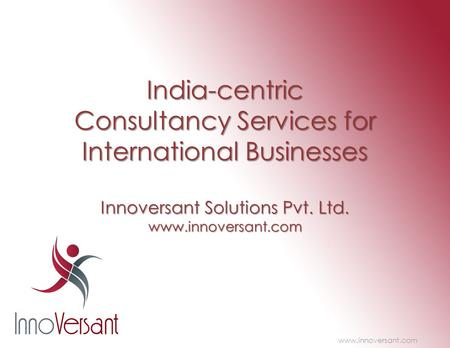<strong>India</strong>-centric Consultancy Services for International Businesses Innoversant Solutions Pvt. Ltd. www.innoversant.com www.innoversant.com.