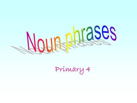 Noun phrases Primary 4.