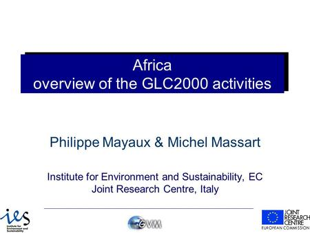 Africa overview of the GLC2000 activities Philippe Mayaux & Michel Massart Institute for Environment and Sustainability, EC Joint Research Centre, Italy.
