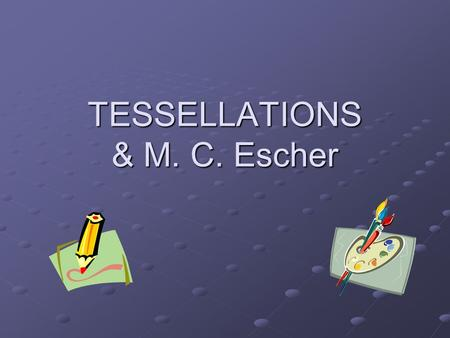 TESSELLATIONS & M. C. Escher. What are Tessellations? The word 'tessera' in Latin means a small stone cube. They were used to make up 'tessellata' - the.