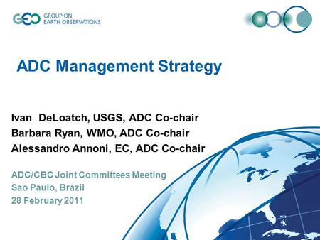 ADC Management Strategy Ivan DeLoatch, USGS, ADC Co-chair Barbara Ryan, WMO, ADC Co-chair Alessandro Annoni, EC, ADC Co-chair ADC/CBC Joint Committees.