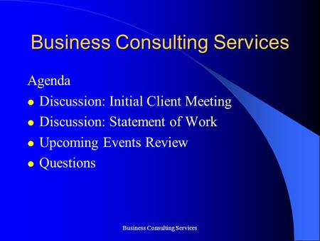 Business Consulting Services Agenda Discussion: Initial Client Meeting Discussion: Statement of Work Upcoming Events Review Questions.