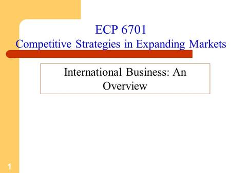 1 ECP 6701 Competitive Strategies in Expanding Markets International Business: An Overview.