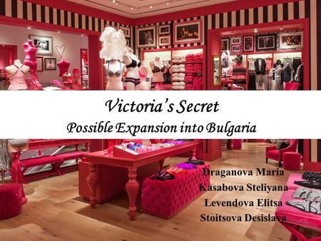 Victoria's Secret Possible Expansion into Bulgaria Draganova Maria Kasabova Steliyana Levendova Elitsa Stoitsova Desislava.