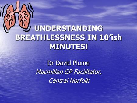 UNDERSTANDING BREATHLESSNESS IN 10'ish MINUTES! Dr David Plume Macmillan GP Facilitator, Central Norfolk.