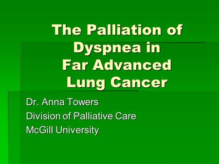 The Palliation of Dyspnea in Far Advanced Lung Cancer Dr. Anna Towers Division of Palliative Care McGill University.