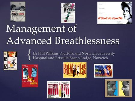 { Management of Advanced Breathlessness Dr Phil Wilkins, Norfolk and Norwich University Hospital and Priscilla Bacon Lodge, Norwich.