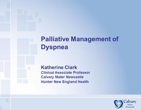 Palliative Management of Dyspnea Katherine Clark Clinical Associate Professor Calvary Mater Newcastle Hunter New England Health.