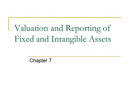 Valuation and Reporting of Fixed and Intangible Assets Chapter 7.
