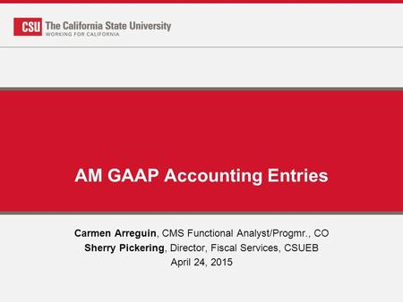 AM GAAP Accounting Entries Carmen Arreguin, CMS Functional Analyst/Progmr., CO Sherry Pickering, Director, Fiscal Services, CSUEB April 24, 2015.