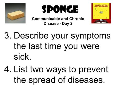 SPONGE 3.Describe your symptoms the last time you were sick. 4.List two ways to prevent the spread of diseases. Communicable and Chronic Disease - Day.
