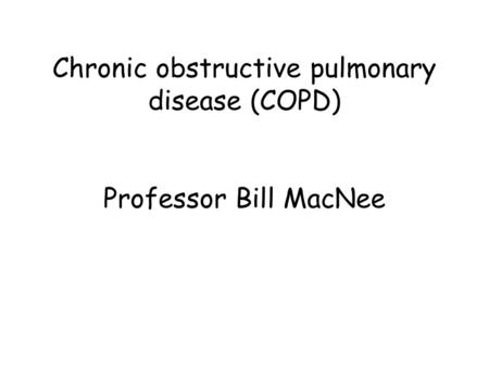 Chronic obstructive pulmonary disease (COPD) Professor Bill MacNee