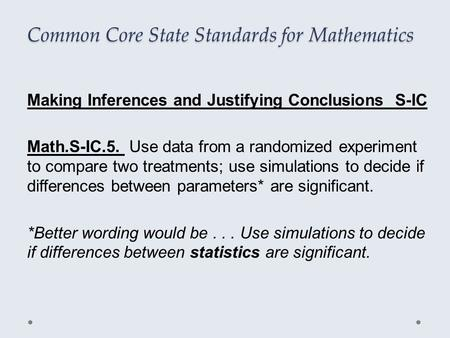 Common Core State Standards for Mathematics Making Inferences and Justifying Conclusions S-IC Math.S-IC.5. Use data from a randomized experiment to compare.