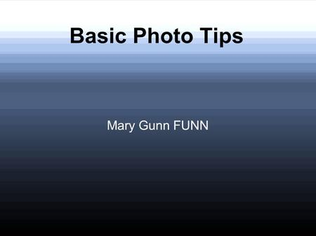 Basic Photo Tips Mary Gunn FUNN. Great Photos Simple Changes = Better Photos Better Photos = Better Memories Better Memories = Better Life.