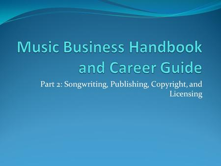Part 2: Songwriting, Publishing, Copyright, and Licensing.