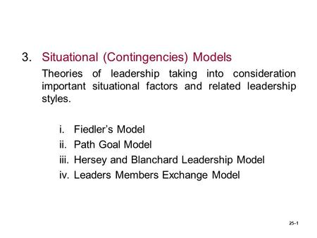 25–1 3.Situational (Contingencies) Models Theories of leadership taking into consideration important situational factors and related leadership styles.