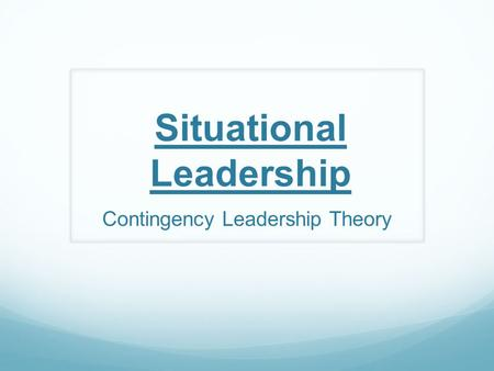 Situational Leadership Contingency Leadership Theory.