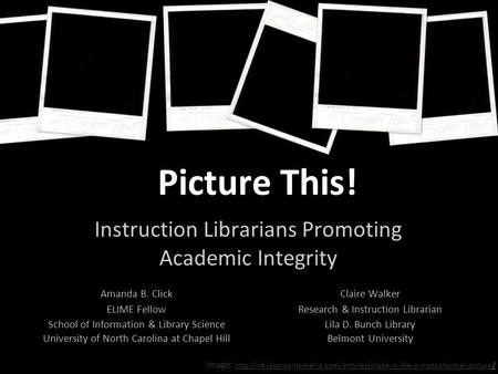 Picture This! Instruction Librarians Promoting Academic Integrity Claire Walker Research & Instruction Librarian Lila D. Bunch Library Belmont University.