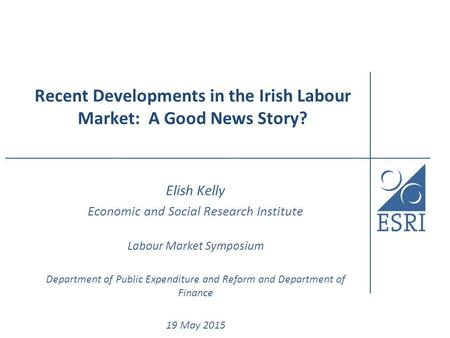 Recent Developments in the Irish Labour Market: A Good News Story? Elish Kelly Economic and Social Research Institute Labour Market Symposium Department.