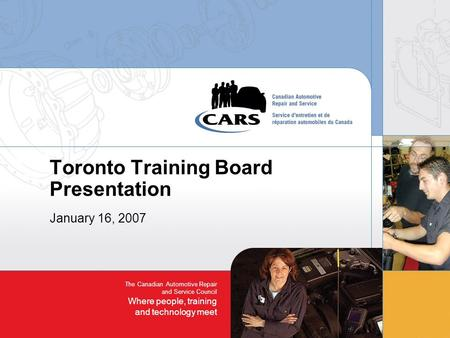 The Canadian Automotive Repair and Service Council Where people, training and technology meet Toronto Training Board Presentation January 16, 2007.