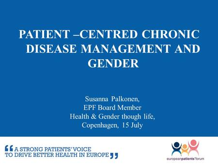 PATIENT –CENTRED CHRONIC DISEASE MANAGEMENT AND GENDER Susanna Palkonen, EPF Board Member Health & Gender though life, Copenhagen, 15 July.