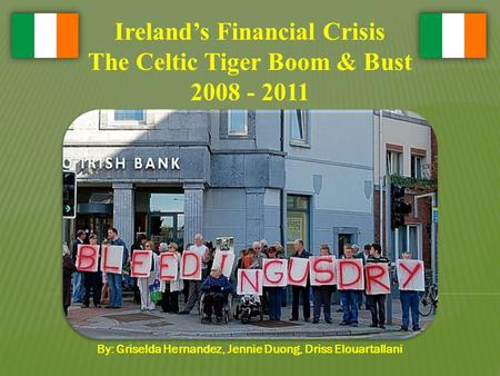 Ireland's Financial Crisis The Celtic Tiger Boom & Bust 2008 - 2011 By: Griselda Hernandez, Jennie Duong, Driss Elouartallani.