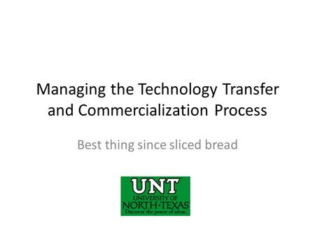 Managing the Technology Transfer and Commercialization Process Best thing since sliced bread.