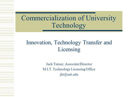 Commercialization of University Technology Innovation, Technology Transfer and Licensing Jack Turner, Associate Director M.I.T. Technology Licensing Office.