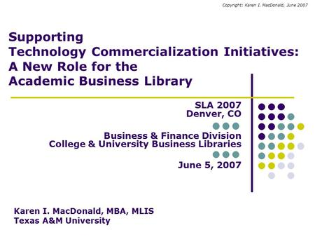 Supporting Technology Commercialization Initiatives: A New Role for the Academic Business Library SLA 2007 Denver, CO Business & Finance Division College.