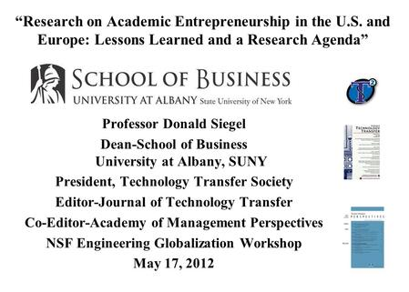 """Research on Academic Entrepreneurship in the U.S. and Europe: Lessons Learned and a Research Agenda"" Professor Donald Siegel Dean-School of Business University."
