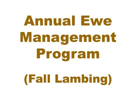 Annual Ewe Management Program (Fall Lambing). I. Ewe Production Stages Flushing: April 15 to May 1 Breeding: May 1 to May 31 Early Gestation: May 15 to.