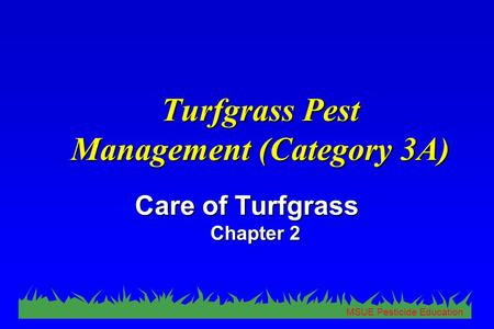 MSUE Pesticide Education Turfgrass Pest Management (Category 3A) Care of Turfgrass Chapter 2.