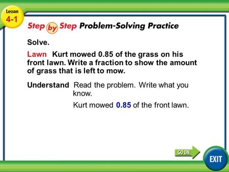 Lesson 1-2 Example 4 4-1 Solve. Lawn Kurt mowed 0.85 of the grass on his front lawn. Write a fraction to show the amount of grass that is left to mow.
