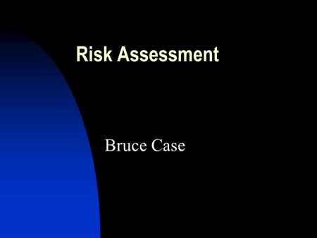 Risk Assessment Bruce Case. Risk Assessment: Lecture Outline 1. Definitions: Risk Analysis, Risk Assessment (Evaluation) and their components 2. A detailed.